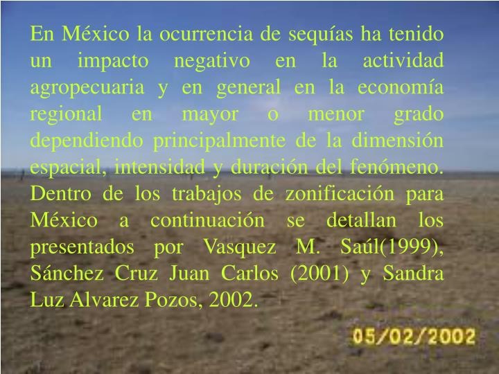 En Mxico la ocurrencia de sequas ha tenido un impacto negativo en la actividad agropecuaria y en general en la economa regional en mayor o menor grado dependiendo principalmente de la dimensin espacial, intensidad y duracin del fenmeno. Dentro de los trabajos de zonificacin para Mxico a continuacin se detallan los presentados por Vasquez M. Sal(1999), Snchez Cruz Juan Carlos (2001) y Sandra Luz Alvarez Pozos, 2002.