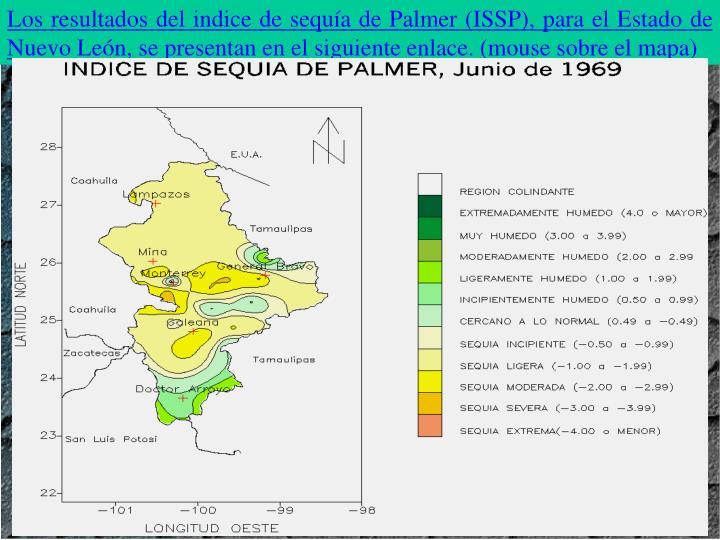 Los resultados del indice de sequa de Palmer (ISSP), para el Estado de Nuevo Len, se presentan en el siguiente enlace. (mouse sobre el mapa)