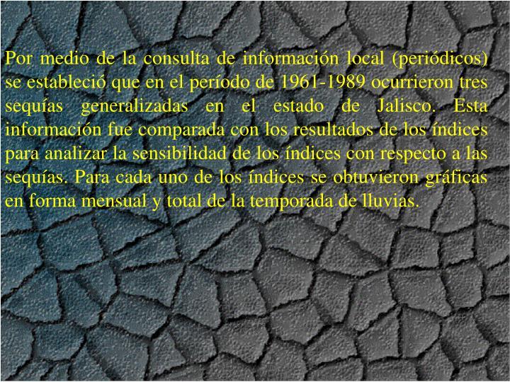 Por medio de la consulta de informacin local (peridicos) se estableci que en el perodo de 1961-1989 ocurrieron tres sequas generalizadas en el estado de Jalisco. Esta informacin fue comparada con los resultados de los ndices para analizar la sensibilidad de los ndices con respecto a las sequas. Para cada uno de los ndices se obtuvieron grficas en forma mensual y total de la temporada de lluvias.