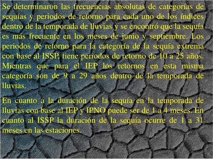 Se determinaron las frecuencias absolutas de categoras de sequas y periodos de retorno para cada uno de los ndices dentro de la temporada de lluvias y se encontr que la sequa es ms frecuente en los meses de junio y septiembre. Los periodos de retorno para la categora de la sequa extrema con base al ISSP, tiene periodos de retorno de 10 a 25 aos. Mientras que para el IEP los retornos en esta misma categora son de 9 a 29 aos dentro de la temporada de lluvias.