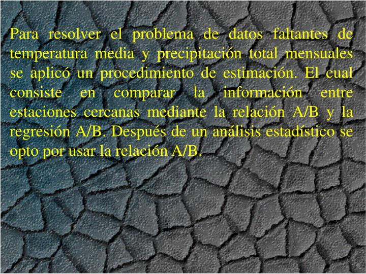 Para resolver el problema de datos faltantes de temperatura media y precipitacin total mensuales se aplic un procedimiento de estimacin. El cual consiste en comparar la informacin entre estaciones cercanas mediante la relacin A/B y la regresin A/B. Despus de un anlisis estadstico se opto por usar la relacin A/B.