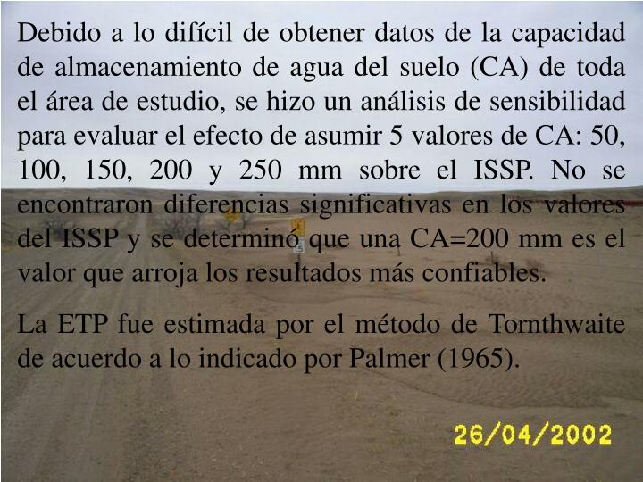 Debido a lo difcil de obtener datos de la capacidad de almacenamiento de agua del suelo (CA) de toda el rea de estudio, se hizo un anlisis de sensibilidad para evaluar el efecto de asumir 5 valores de CA: 50, 100, 150, 200 y 250 mm sobre el ISSP. No se encontraron diferencias significativas en los valores del ISSP y se determin que una CA=200 mm es el valor que arroja los resultados ms confiables.