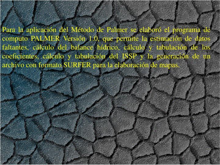 Para la aplicacin del Mtodo de Palmer se elabor el programa de computo PALMER Versin 1.0, que permite la estimacin de datos faltantes, clculo del balance hdrico, clculo y tabulacin de los coeficientes, clculo y tabulacin del ISSP y la generacin de un archivo con formato SURFER para la elaboracin de mapas.