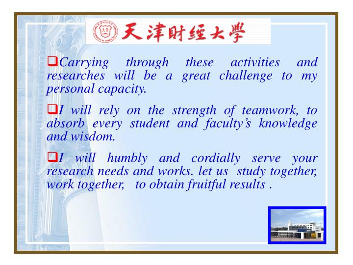 Carrying through these activities and researches will be a great challenge to my personal capacity.