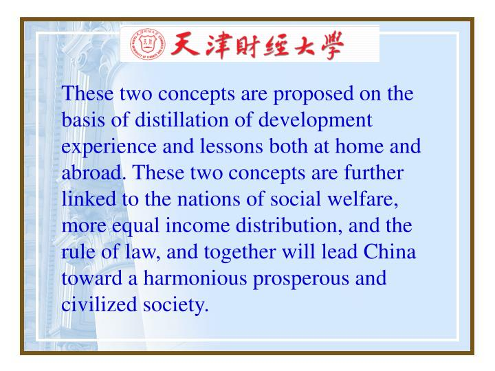 These two concepts are proposed on the basis of distillation of development experience and lessons both at home and abroad. These two concepts are further linked to the nations of social welfare, more equal income distribution, and the rule of law, and together will lead China toward a harmonious prosperous and civilized society.