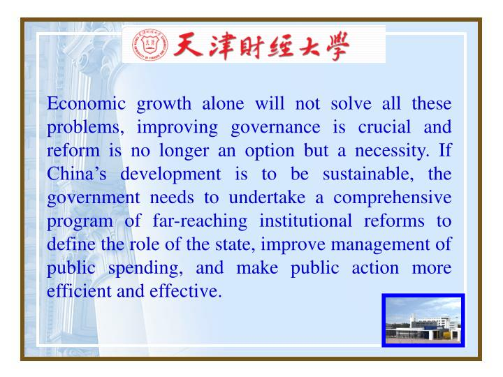 Economic growth alone will not solve all these problems, improving governance is crucial and reform is no longer an option but a necessity. If China's development is to be sustainable, the government needs to undertake a comprehensive program of far-reaching institutional reforms to define the role of the state, improve management of public spending, and make public action more efficient and effective.