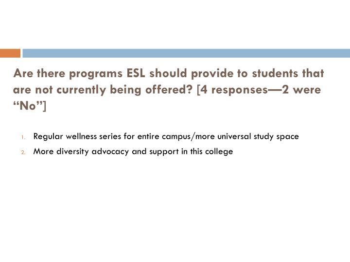 Are there programs ESL should provide to students that are not currently being offered? [4 responses—2 were
