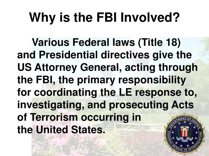 Various Federal laws (Title 18) and Presidential directives give the US Attorney General, acting through the FBI, the primary responsibility for coordinating the LE response to, investigating, and prosecuting Acts of Terrorism occurring in                     the United States.