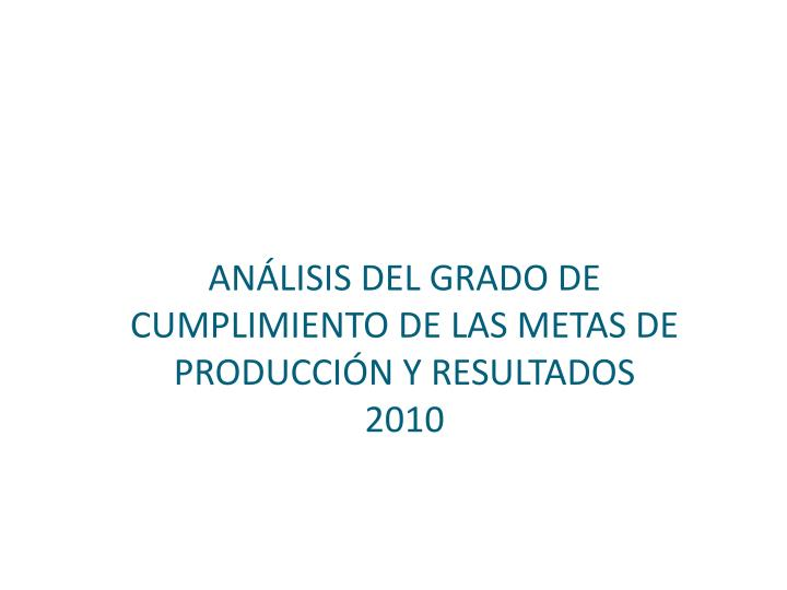 ANÁLISIS DEL GRADO DE CUMPLIMIENTO DE LAS METAS DE PRODUCCIÓN Y RESULTADOS     2010