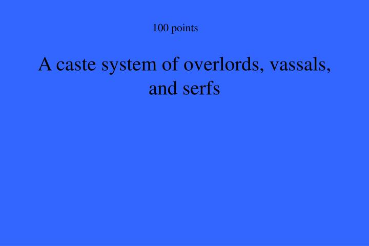 A caste system of overlords, vassals, and serfs