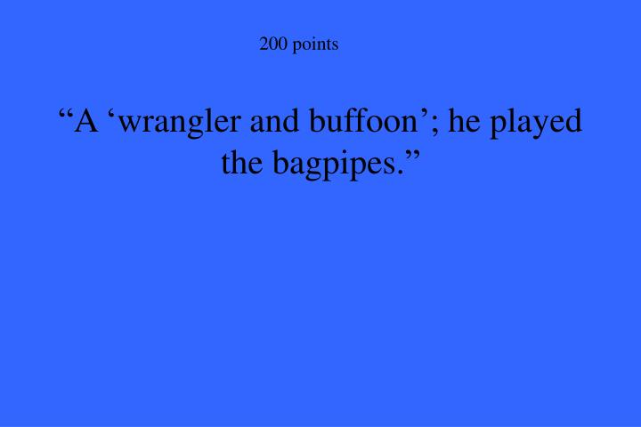 """A 'wrangler and buffoon'; he played the bagpipes."""