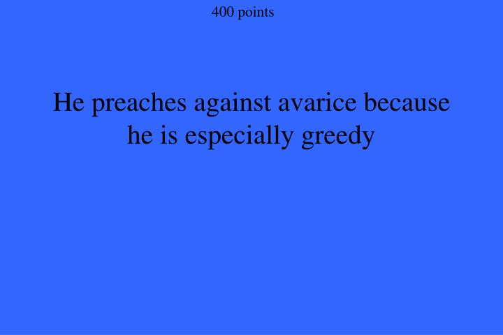 He preaches against avarice because he is especially greedy