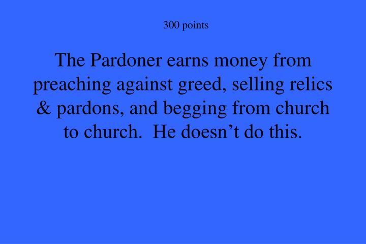 The Pardoner earns money from preaching against greed, selling relics & pardons, and begging from church to church.  He doesn't do this.