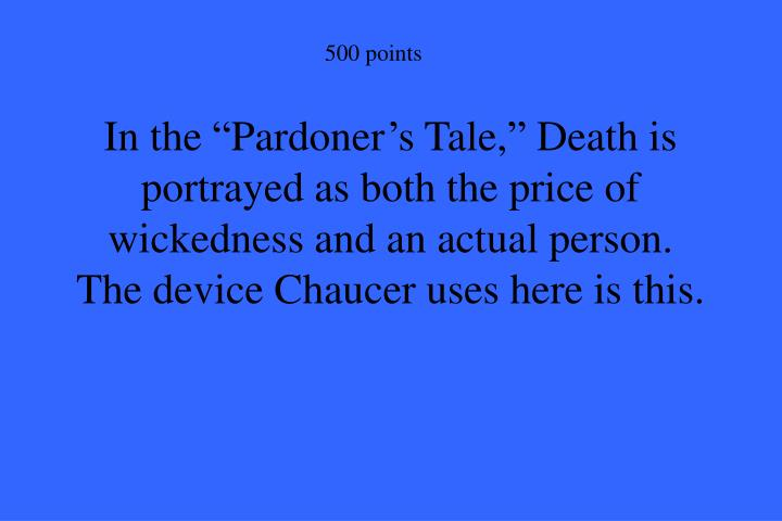 "In the ""Pardoner's Tale,"" Death is portrayed as both the price of wickedness and an actual person.   The device Chaucer uses here is this."