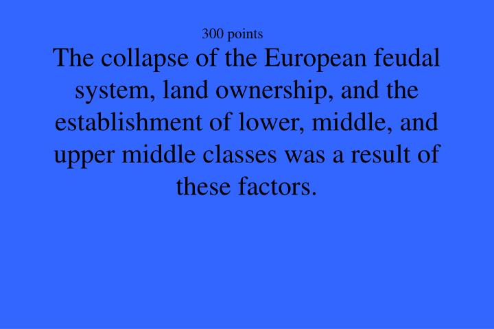 The collapse of the European feudal system, land ownership, and the establishment of lower, middle, and upper middle classes was a result of these factors.