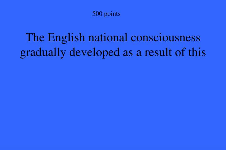 The English national consciousness gradually developed as a result of this