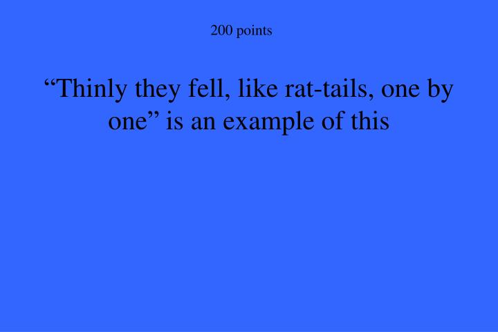 """Thinly they fell, like rat-tails, one by one"" is an example of this"