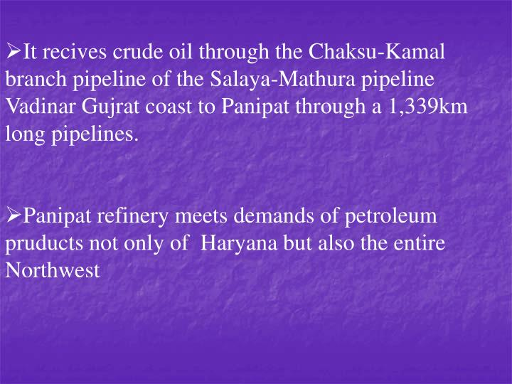 It recives crude oil through the Chaksu-Kamal branch pipeline of the Salaya-Mathura pipeline Vadinar Gujrat coast to Panipat through a 1,339km  long pipelines.