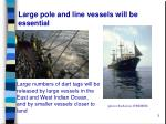 large pole and line vessels will be essential