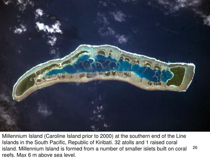 Millennium Island (Caroline Island prior to 2000) at the southern end of the Line Islands in the South Pacific, Republic of Kiribati. 32 atolls and 1 raised coral island. Millennium Island is formed from a number of smaller islets built on coral reefs. Max 6 m above sea level.
