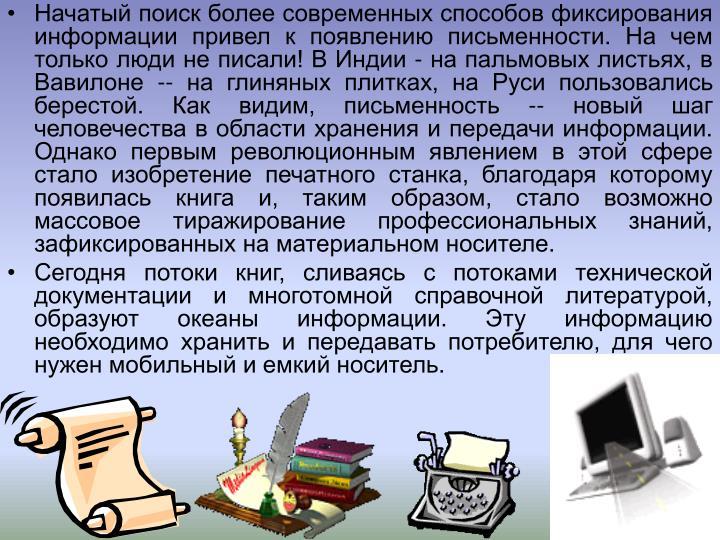Начатый поиск более современных способов фиксирования информации привел к появлению письменности. На чем только люди не писали! В Индии - на пальмовых листьях, в Вавилоне -- на глиняных плитках, на Руси пользовались берестой. Как видим, письменность -- новый шаг человечества в области хранения и передачи информации. Однако первым революционным явлением в этой сфере стало изобретение печатного станка, благодаря которому появилась книга и, таким образом, стало возможно массовое тиражирование профессиональных знаний, зафиксированных на материальном носителе.