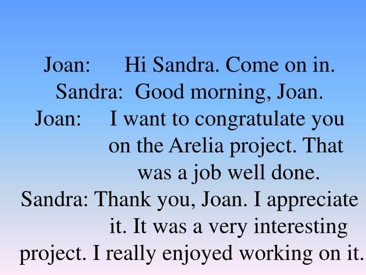 Joan:      Hi Sandra. Come on in.