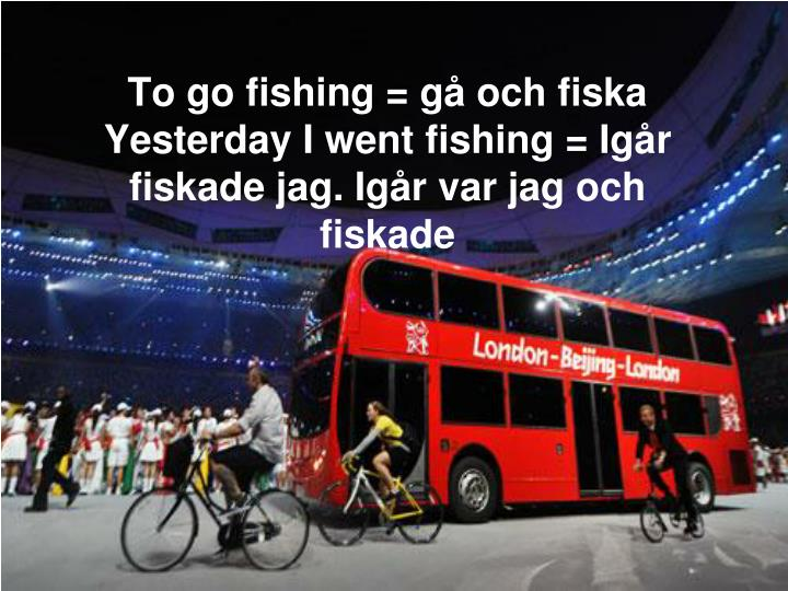 To go fishing = gå och fiska
