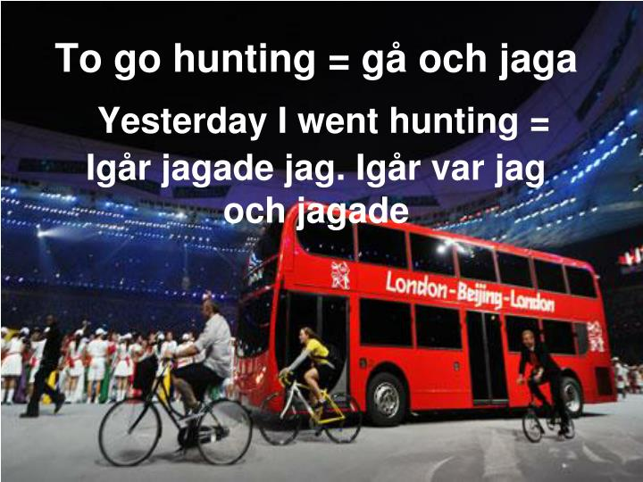 To go hunting = gå och jaga