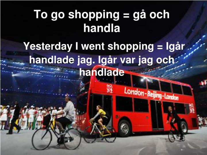 To go shopping = gå och handla