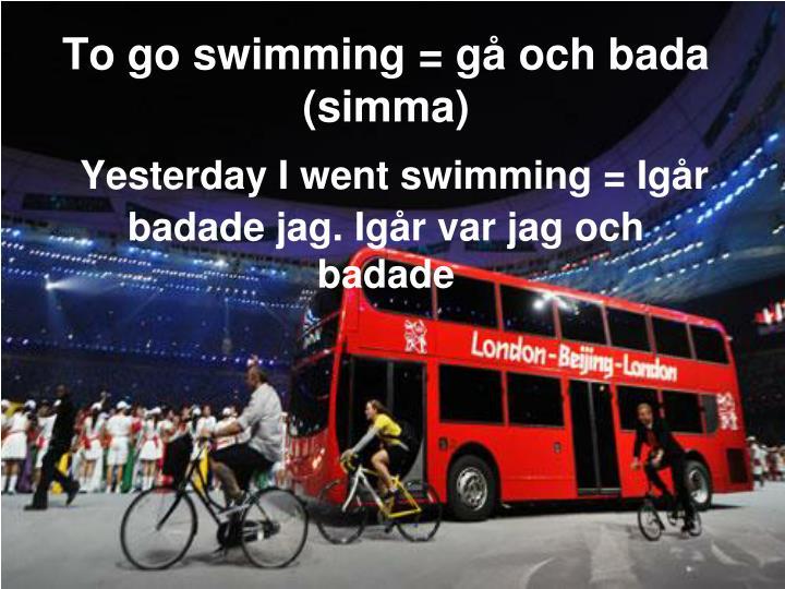 To go swimming = gå och bada (simma)