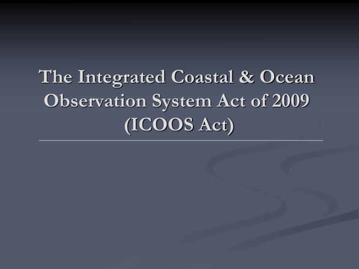 The integrated coastal ocean observation system act of 2009 icoos act