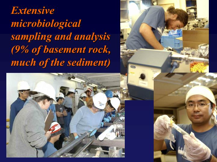 Extensive microbiological sampling and analysis (9% of basement rock, much of the sediment)