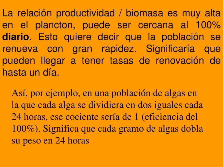 La relación productividad / biomasa es muy alta en el plancton, puede ser cercana al 100%