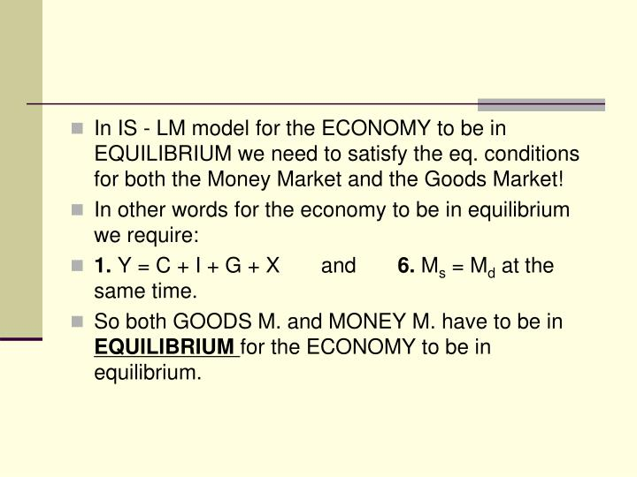 In IS - LM model for the ECONOMY to be in EQUILIBRIUM we need to satisfy the eq. conditions for both the Money Market and the Goods Market!