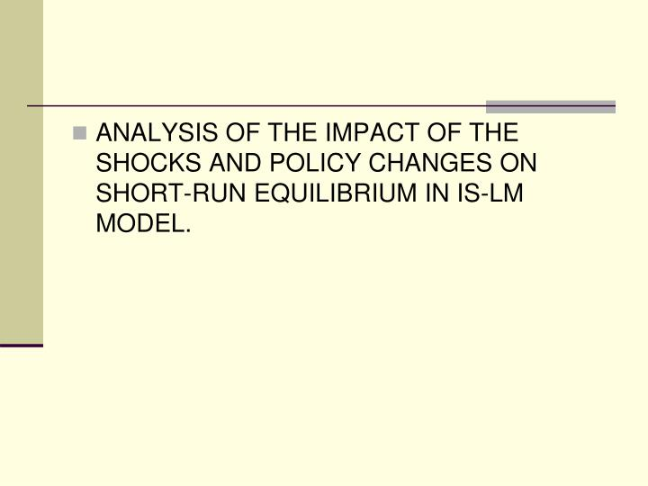 ANALYSIS OF THE IMPACT OF THE SHOCKS AND POLICY CHANGES ON SHORT-RUN EQUILIBRIUM IN IS-LM MODEL.