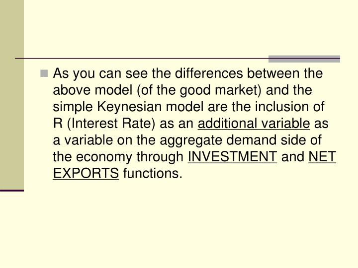 As you can see the differences between the above model (of the good market) and the simple Keynesian model are the inclusion of R (Interest Rate) as an