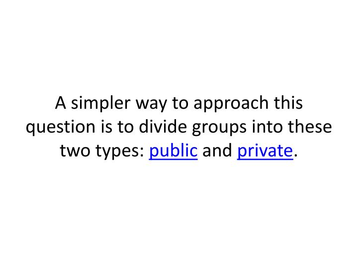 A simpler way to approach this question is to divide groups into these two types: