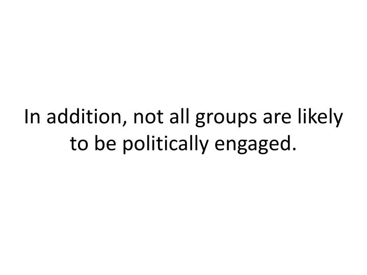 In addition, not all groups are likely to be politically engaged.