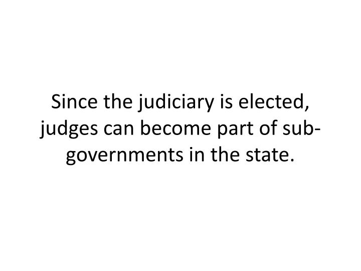 Since the judiciary is elected, judges can become part of sub-governments in the state.