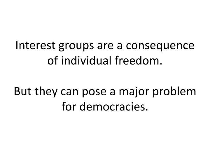 Interest groups are a consequence of individual freedom.