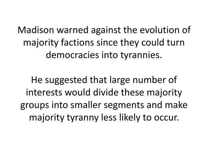Madison warned against the evolution of majority factions since they could turn democracies into tyrannies.