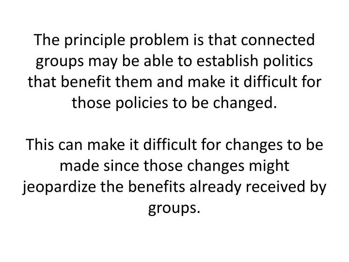 The principle problem is that connected groups may be able to establish politics that benefit them and make it difficult for those policies to be changed.