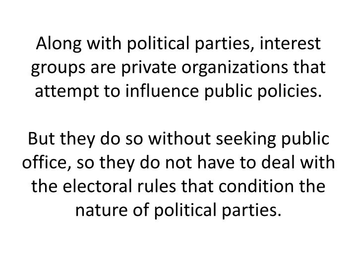Along with political parties, interest groups are private organizations that attempt to influence public policies.