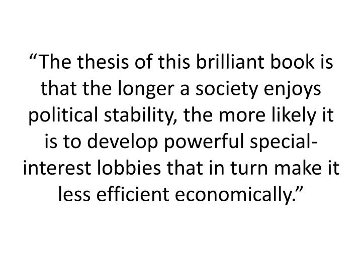 """The thesis of this brilliant book is that the longer a society enjoys political stability, the more likely it is to develop powerful special-interest lobbies that in turn make it less efficient economically."""