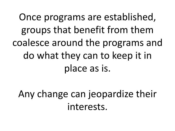 Once programs are established, groups that benefit from them coalesce around the programs and do what they can to keep it in place as is.