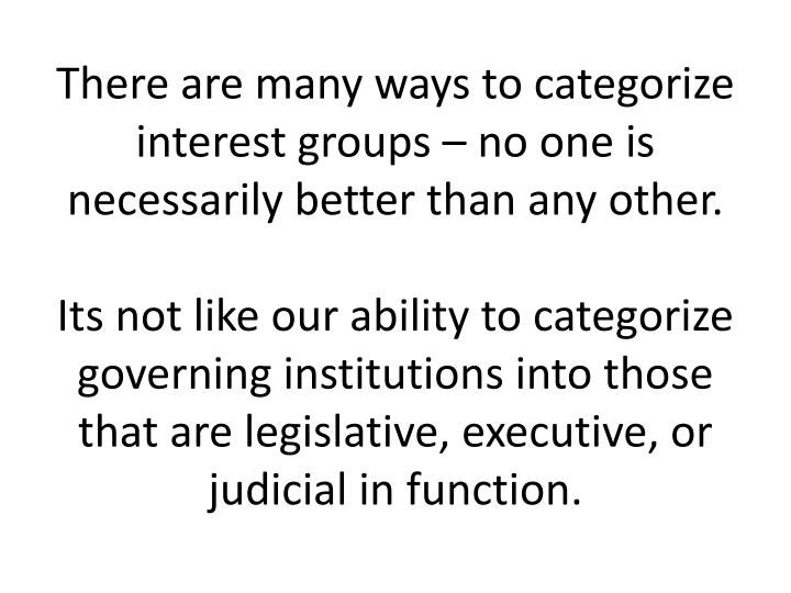 There are many ways to categorize interest groups – no one is necessarily better than any other.