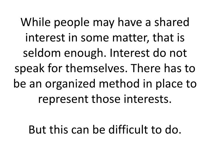 While people may have a shared interest in some matter, that is seldom enough. Interest do not speak for themselves. There has to be an organized method in place to represent those interests.