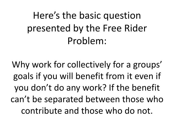 Here's the basic question presented by the Free Rider Problem: