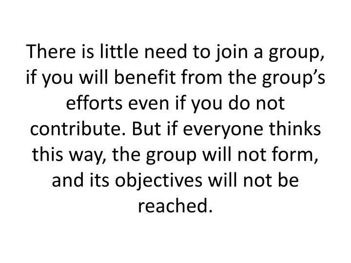 There is little need to join a group, if you will benefit from the group's efforts even if you do not contribute. But if everyone thinks this way, the group will not form, and its objectives will not be reached.