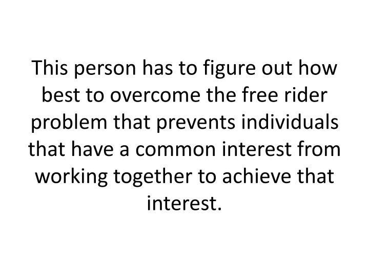 This person has to figure out how best to overcome the free rider problem that prevents individuals that have a common interest from working together to achieve that interest.